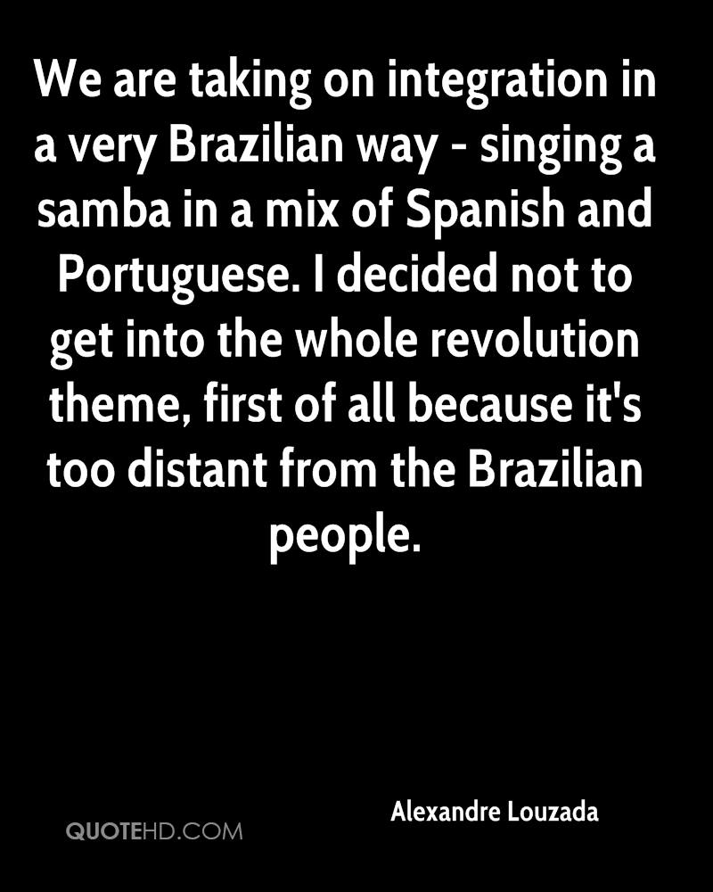 We are taking on integration in a very Brazilian way - singing a samba in a mix of Spanish and Portuguese. I decided not to get into the whole revolution theme, first of all because it's too distant from the Brazilian people.