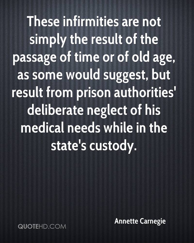 These infirmities are not simply the result of the passage of time or of old age, as some would suggest, but result from prison authorities' deliberate neglect of his medical needs while in the state's custody.