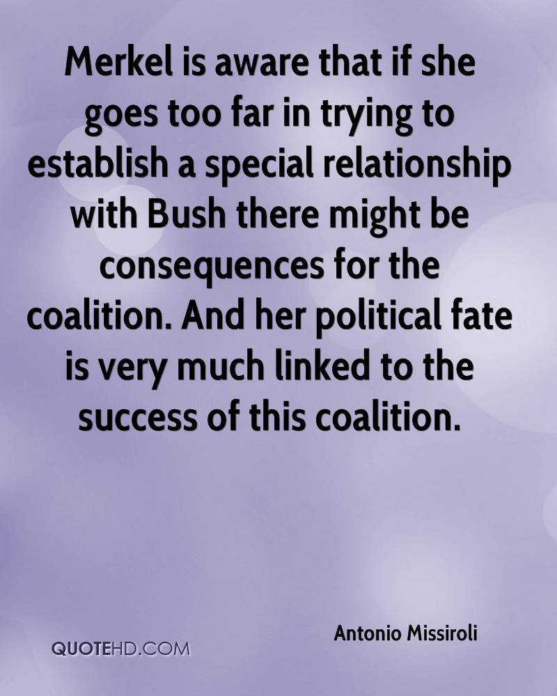 Merkel is aware that if she goes too far in trying to establish a special relationship with Bush there might be consequences for the coalition. And her political fate is very much linked to the success of this coalition.