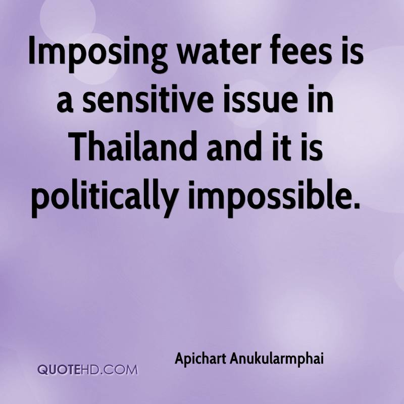 Imposing water fees is a sensitive issue in Thailand and it is politically impossible.