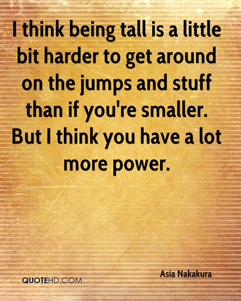 I think being tall is a little bit harder to get around on the jumps and stuff than if you're smaller. But I think you have a lot more power.