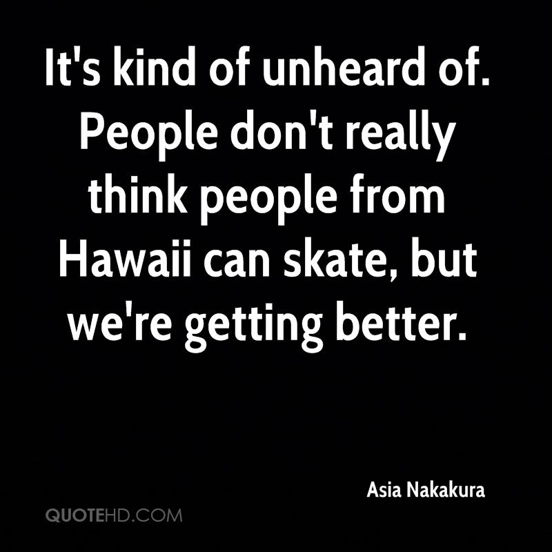 It's kind of unheard of. People don't really think people from Hawaii can skate, but we're getting better.
