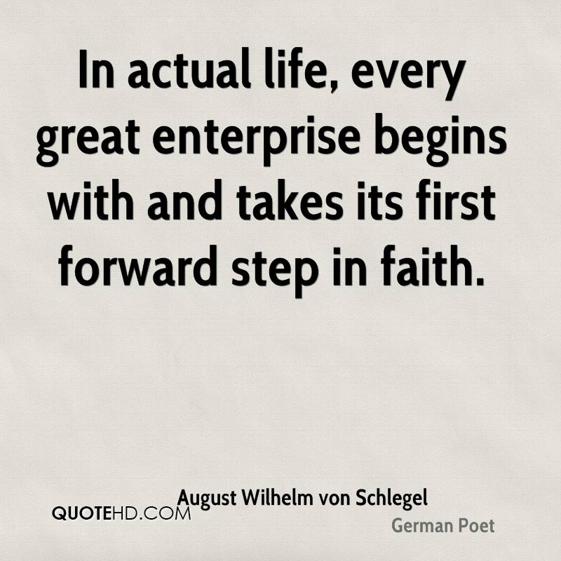 In actual life, every great enterprise begins with and takes its first forward step in faith.