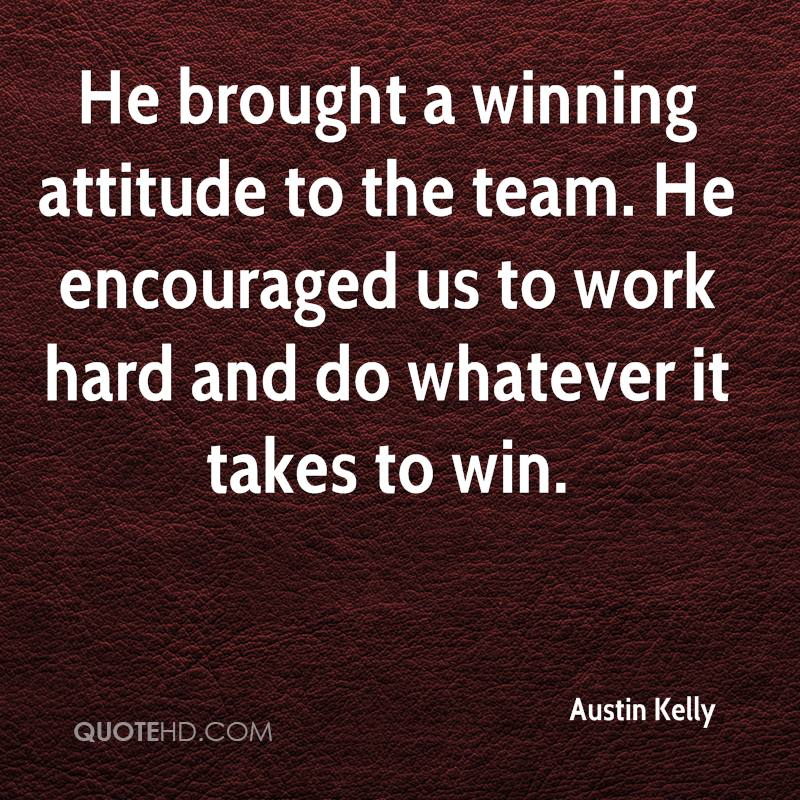 He brought a winning attitude to the team. He encouraged us to work hard and do whatever it takes to win.