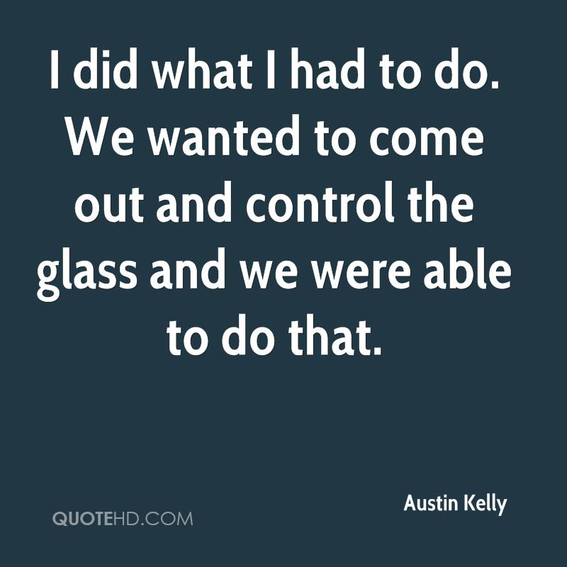 I did what I had to do. We wanted to come out and control the glass and we were able to do that.