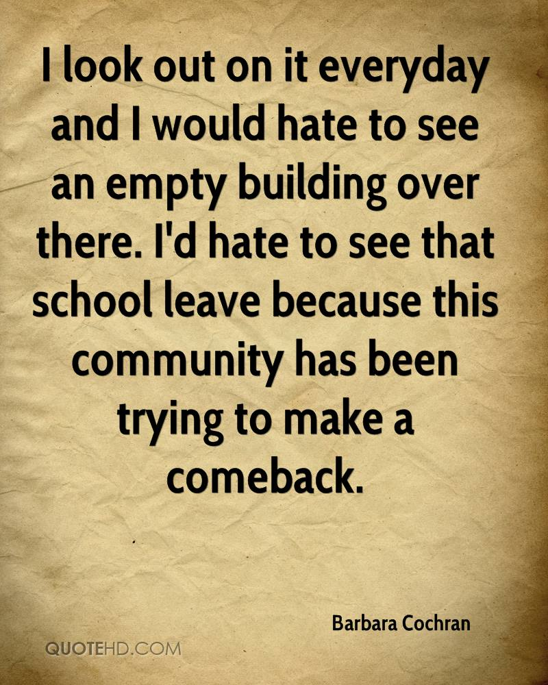 I look out on it everyday and I would hate to see an empty building over there. I'd hate to see that school leave because this community has been trying to make a comeback.