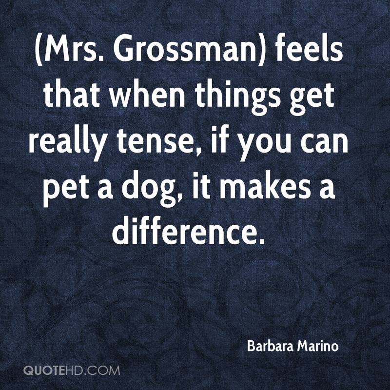 (Mrs. Grossman) feels that when things get really tense, if you can pet a dog, it makes a difference.