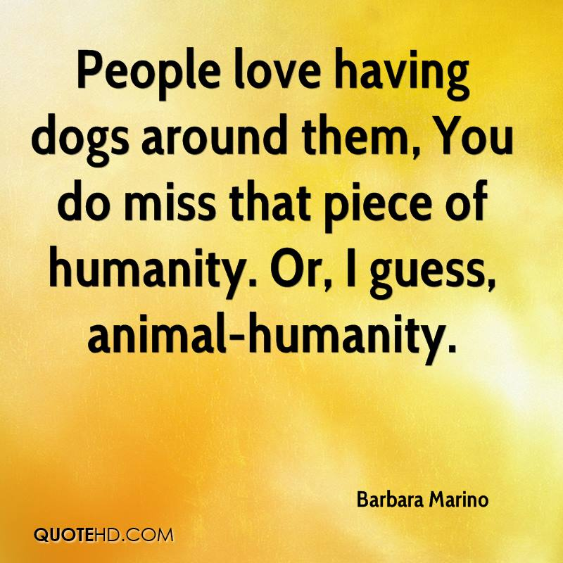 People love having dogs around them, You do miss that piece of humanity. Or, I guess, animal-humanity.