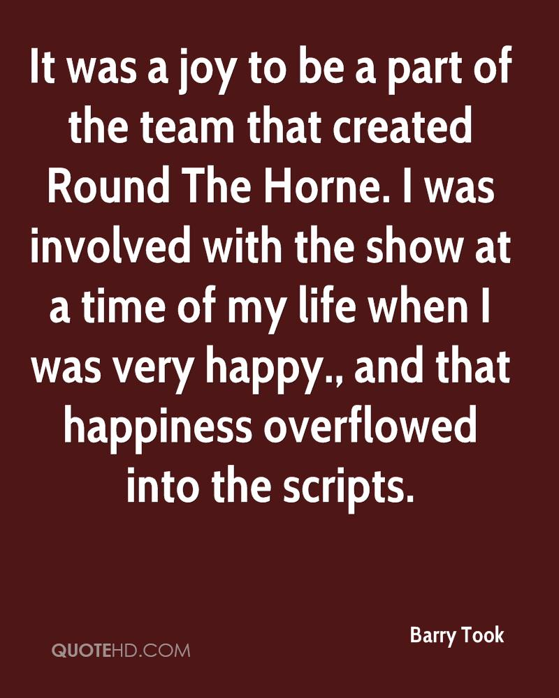 It was a joy to be a part of the team that created Round The Horne. I was involved with the show at a time of my life when I was very happy., and that happiness overflowed into the scripts.