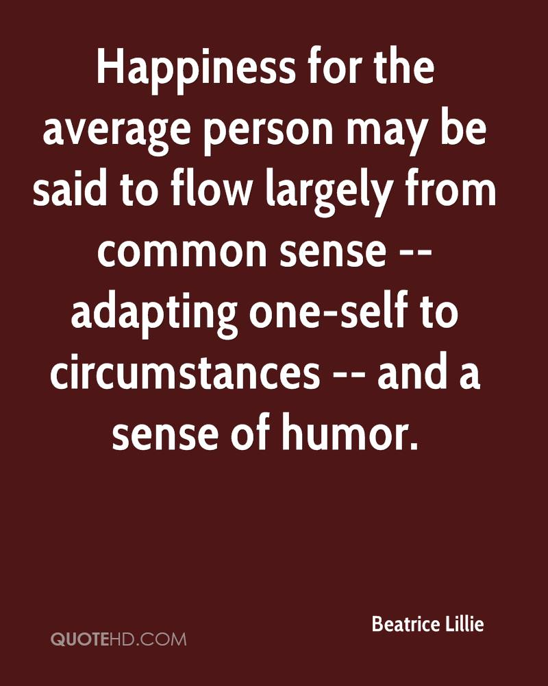 Happiness for the average person may be said to flow largely from common sense -- adapting one-self to circumstances -- and a sense of humor.