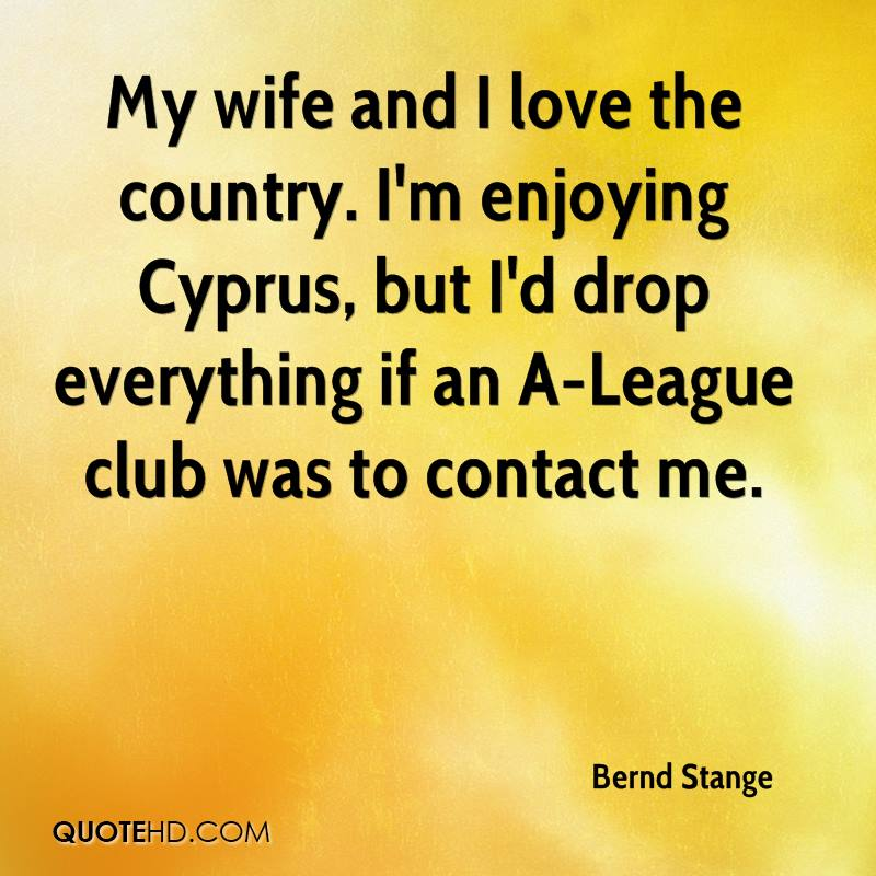 My wife and I love the country. I'm enjoying Cyprus, but I'd drop everything if an A-League club was to contact me.