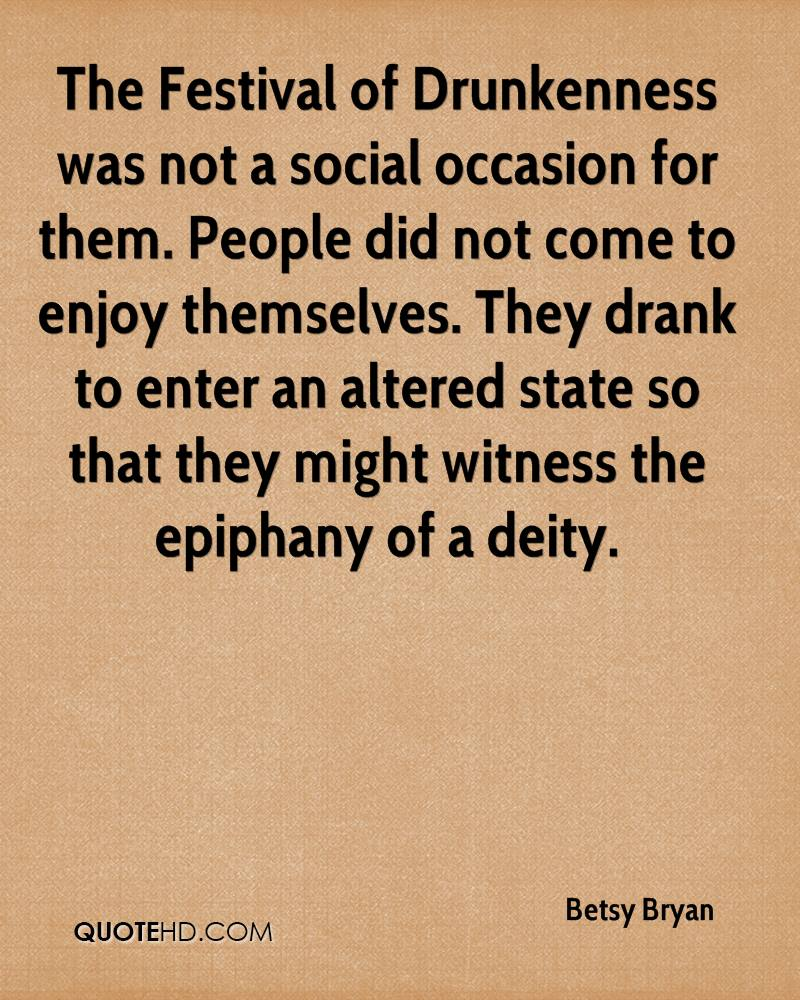 The Festival of Drunkenness was not a social occasion for them. People did not come to enjoy themselves. They drank to enter an altered state so that they might witness the epiphany of a deity.