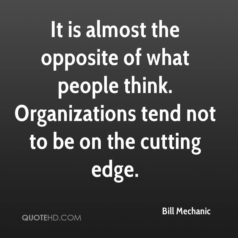 It is almost the opposite of what people think. Organizations tend not to be on the cutting edge.