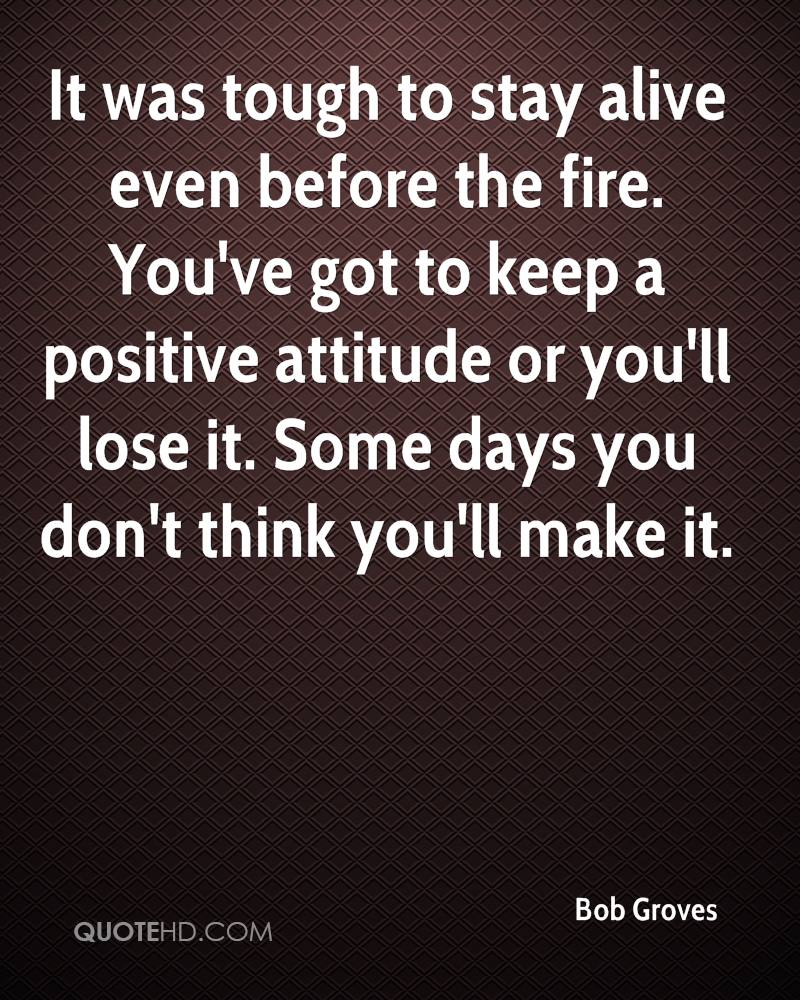 It was tough to stay alive even before the fire. You've got to keep a positive attitude or you'll lose it. Some days you don't think you'll make it.