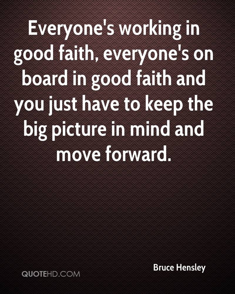 Everyone's working in good faith, everyone's on board in good faith and you just have to keep the big picture in mind and move forward.
