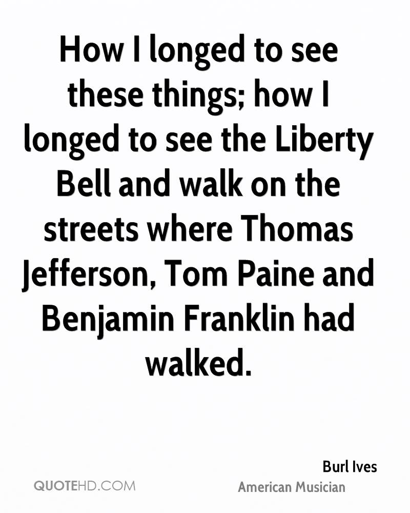 How I longed to see these things; how I longed to see the Liberty Bell and walk on the streets where Thomas Jefferson, Tom Paine and Benjamin Franklin had walked.