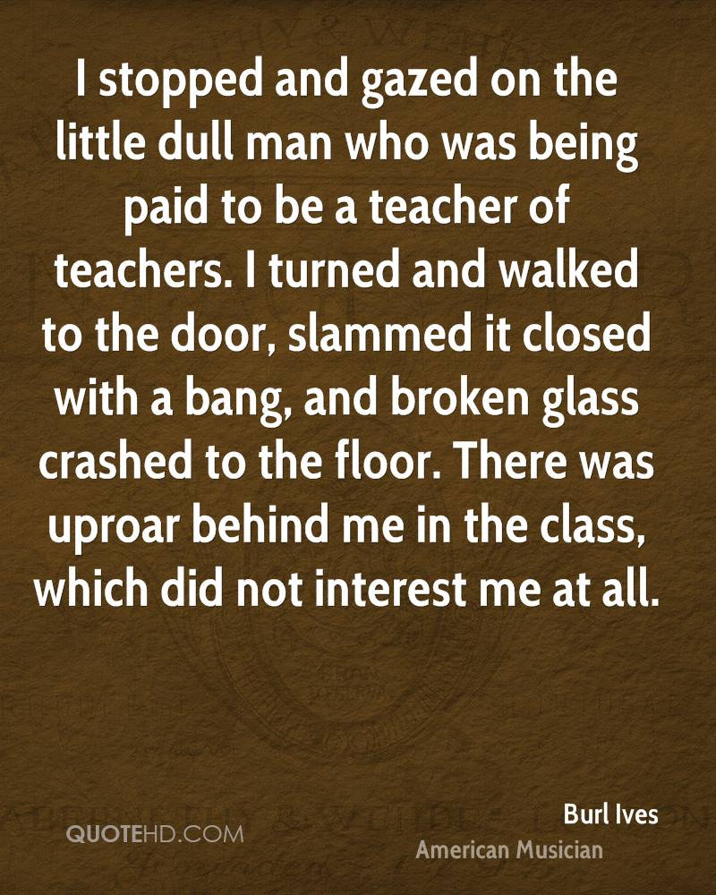 I stopped and gazed on the little dull man who was being paid to be a teacher of teachers. I turned and walked to the door, slammed it closed with a bang, and broken glass crashed to the floor. There was uproar behind me in the class, which did not interest me at all.