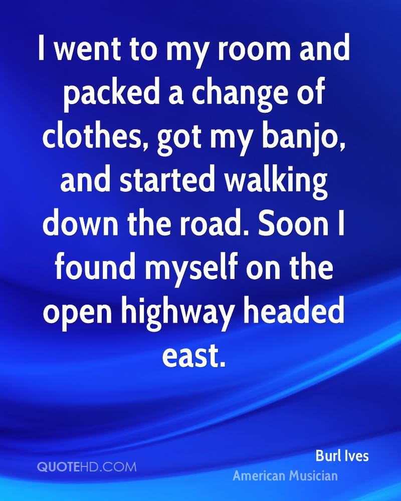 I went to my room and packed a change of clothes, got my banjo, and started walking down the road. Soon I found myself on the open highway headed east.