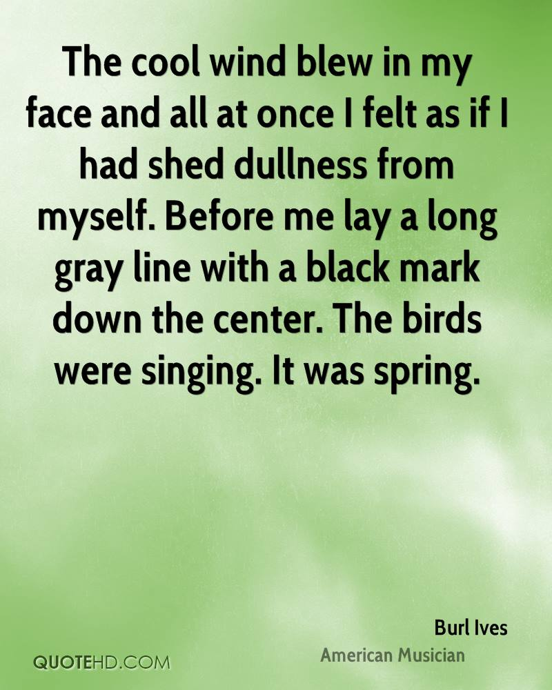 The cool wind blew in my face and all at once I felt as if I had shed dullness from myself. Before me lay a long gray line with a black mark down the center. The birds were singing. It was spring.