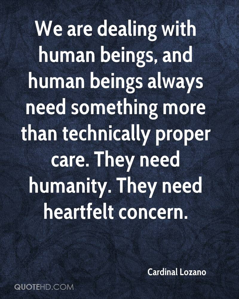 We are dealing with human beings, and human beings always need something more than technically proper care. They need humanity. They need heartfelt concern.