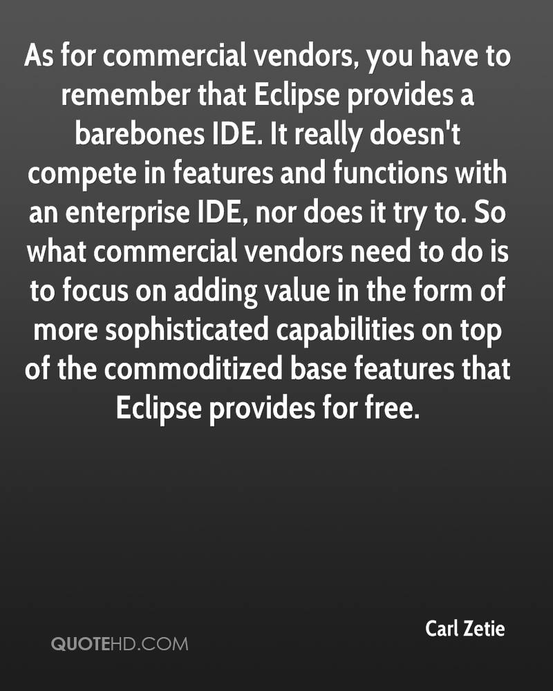As for commercial vendors, you have to remember that Eclipse provides a barebones IDE. It really doesn't compete in features and functions with an enterprise IDE, nor does it try to. So what commercial vendors need to do is to focus on adding value in the form of more sophisticated capabilities on top of the commoditized base features that Eclipse provides for free.