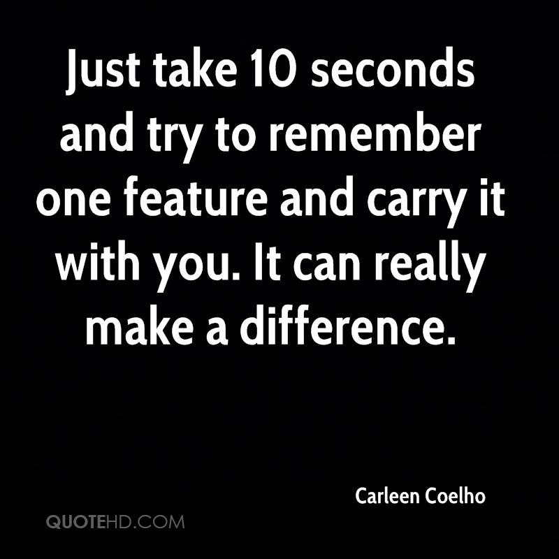 Just take 10 seconds and try to remember one feature and carry it with you. It can really make a difference.