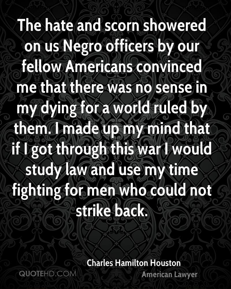 The hate and scorn showered on us Negro officers by our fellow Americans convinced me that there was no sense in my dying for a world ruled by them. I made up my mind that if I got through this war I would study law and use my time fighting for men who could not strike back.