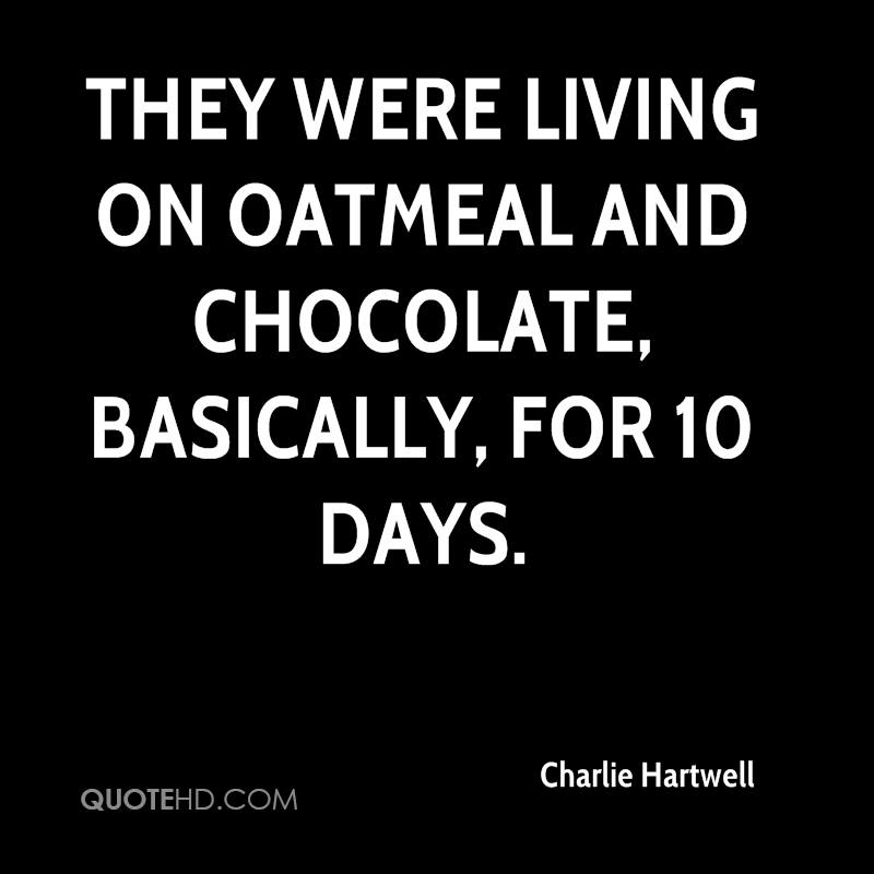 They were living on oatmeal and chocolate, basically, for 10 days.
