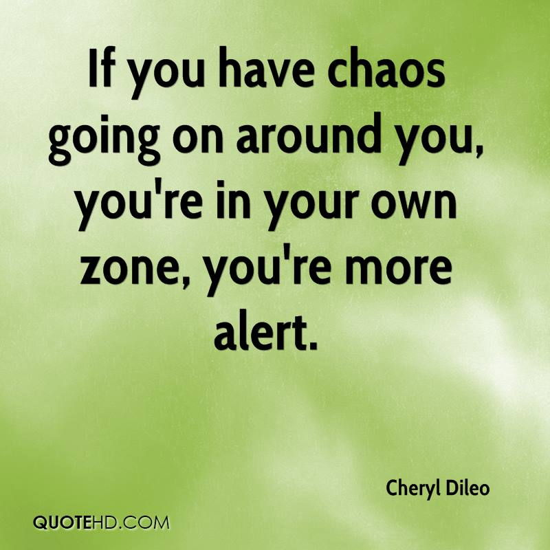 If you have chaos going on around you, you're in your own zone, you're more alert.