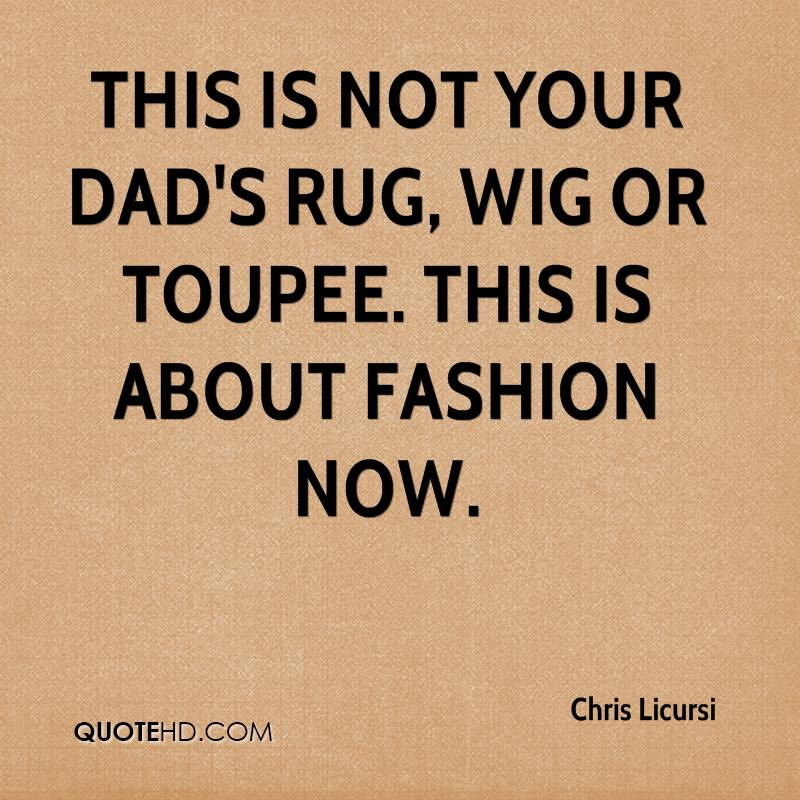 This is not your dad's rug, wig or toupee. This is about fashion now.
