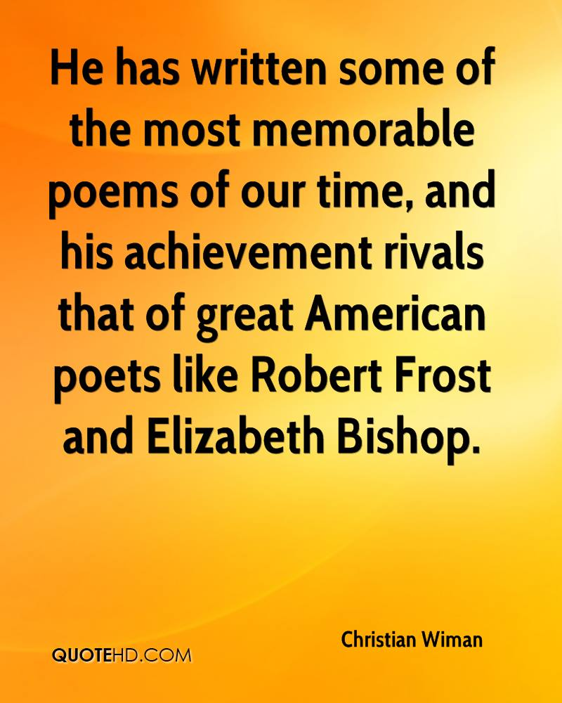 He has written some of the most memorable poems of our time, and his achievement rivals that of great American poets like Robert Frost and Elizabeth Bishop.