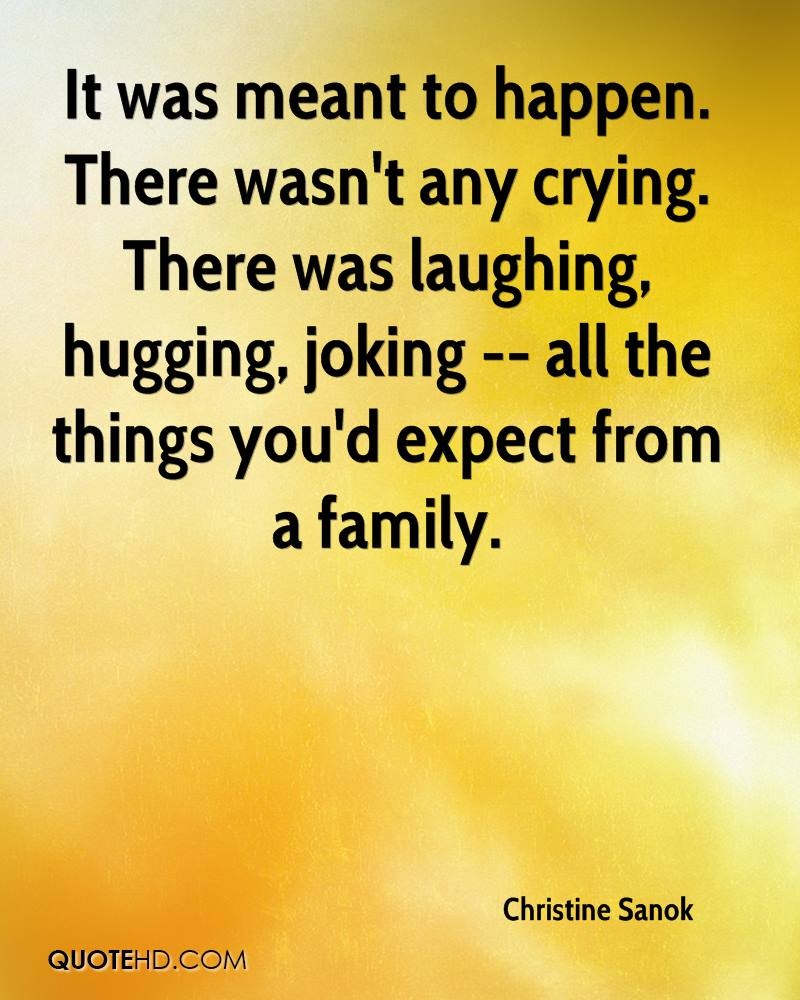 It was meant to happen. There wasn't any crying. There was laughing, hugging, joking -- all the things you'd expect from a family.