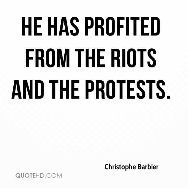 He has profited from the riots and the protests.