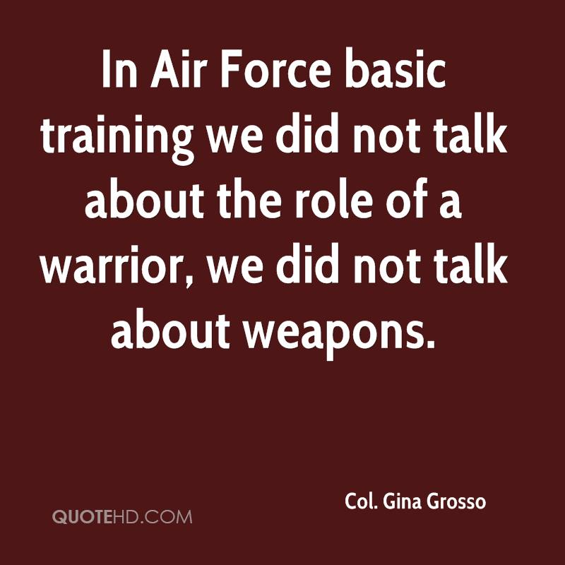 In Air Force basic training we did not talk about the role of a warrior, we did not talk about weapons.