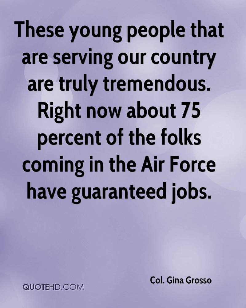 These young people that are serving our country are truly tremendous. Right now about 75 percent of the folks coming in the Air Force have guaranteed jobs.