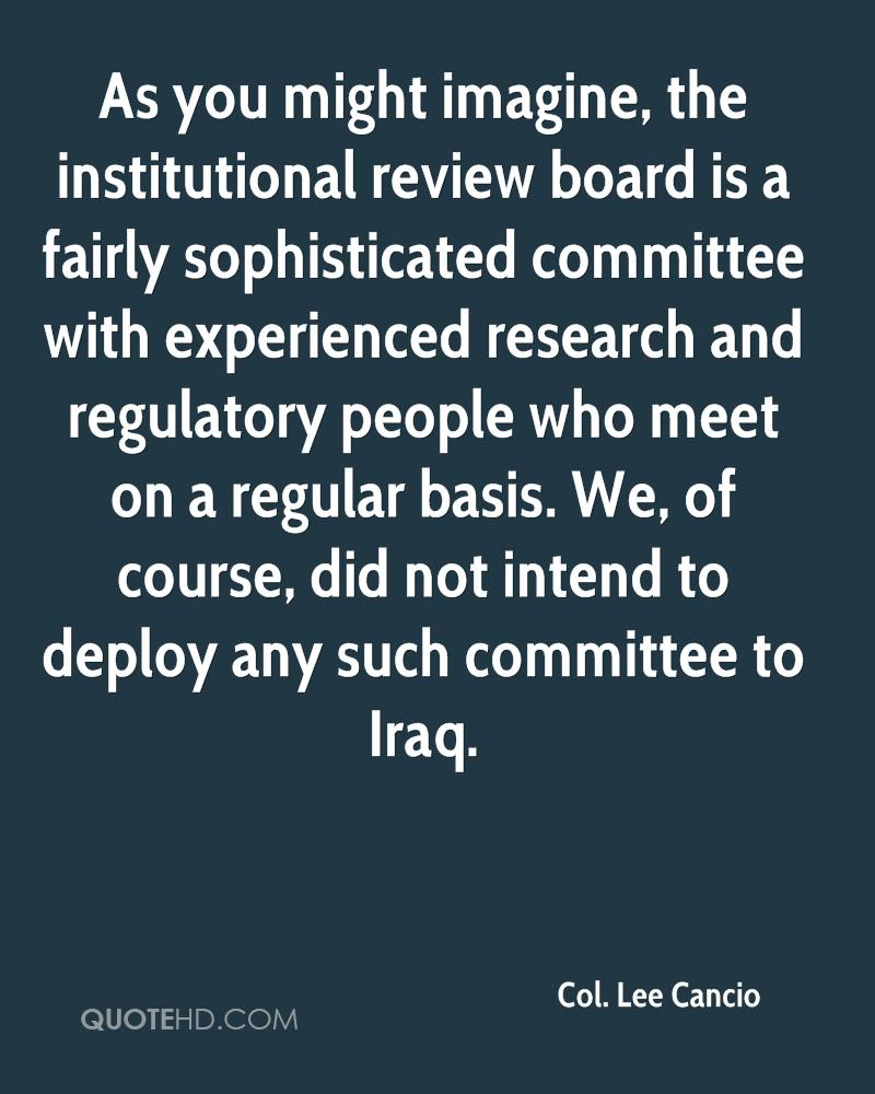 As you might imagine, the institutional review board is a fairly sophisticated committee with experienced research and regulatory people who meet on a regular basis. We, of course, did not intend to deploy any such committee to Iraq.