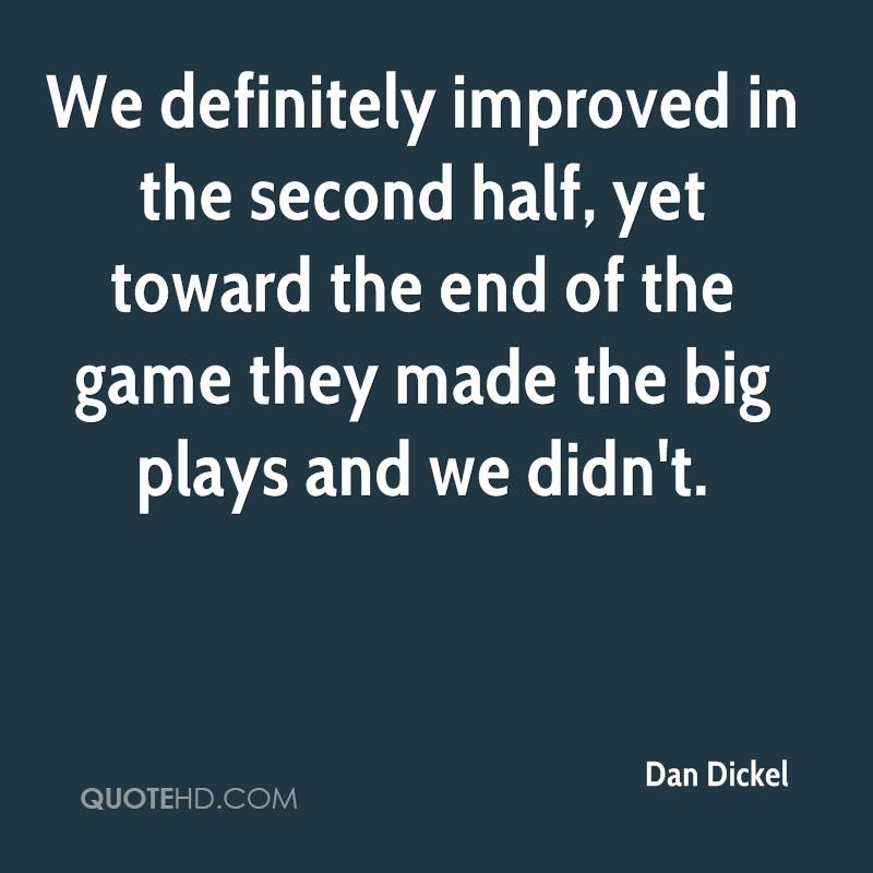 We definitely improved in the second half, yet toward the end of the game they made the big plays and we didn't.