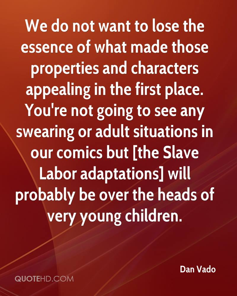 We do not want to lose the essence of what made those properties and characters appealing in the first place. You're not going to see any swearing or adult situations in our comics but [the Slave Labor adaptations] will probably be over the heads of very young children.