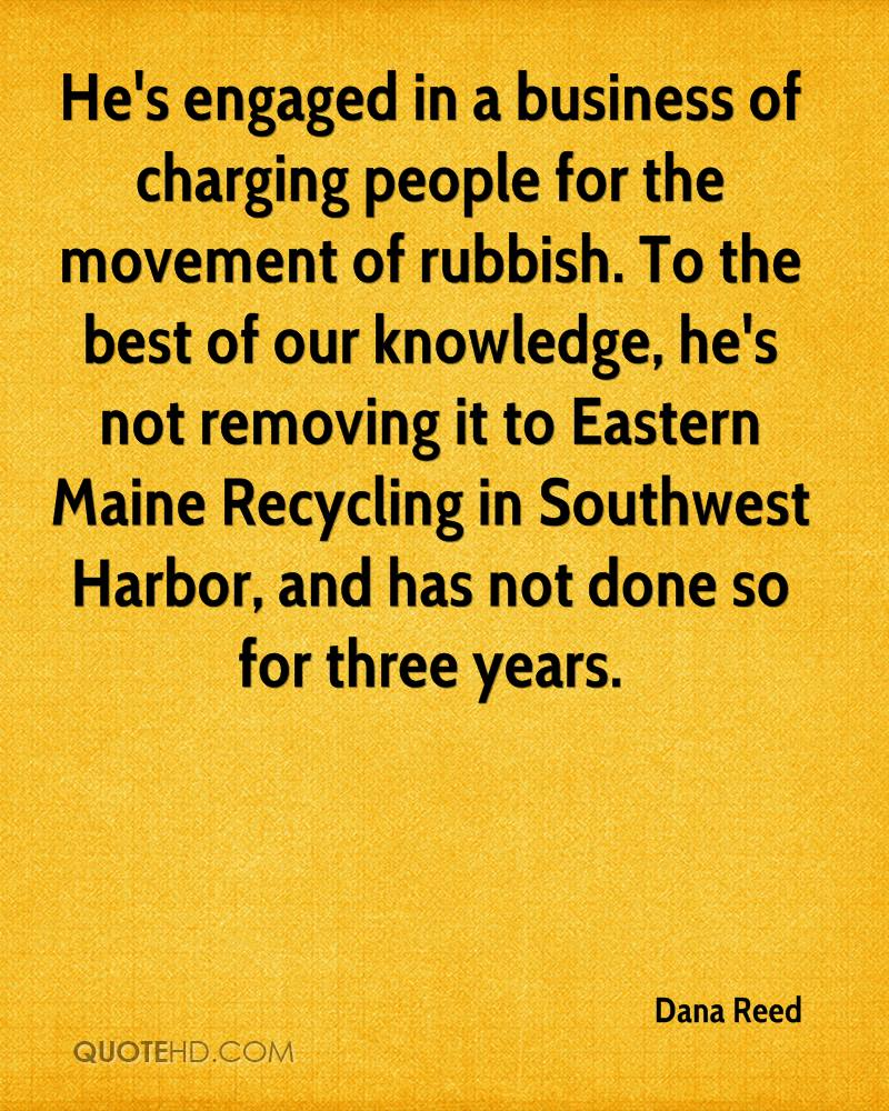 He's engaged in a business of charging people for the movement of rubbish. To the best of our knowledge, he's not removing it to Eastern Maine Recycling in Southwest Harbor, and has not done so for three years.