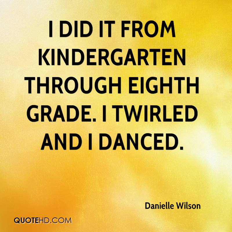 I did it from kindergarten through eighth grade. I twirled and I danced.