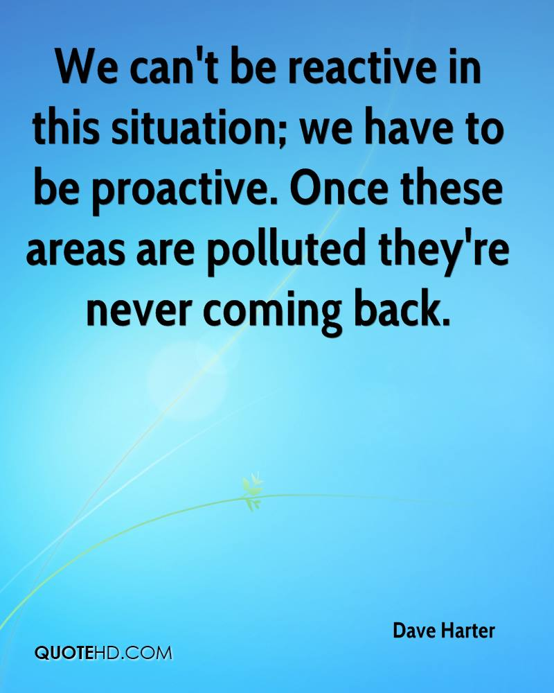 We can't be reactive in this situation; we have to be proactive. Once these areas are polluted they're never coming back.