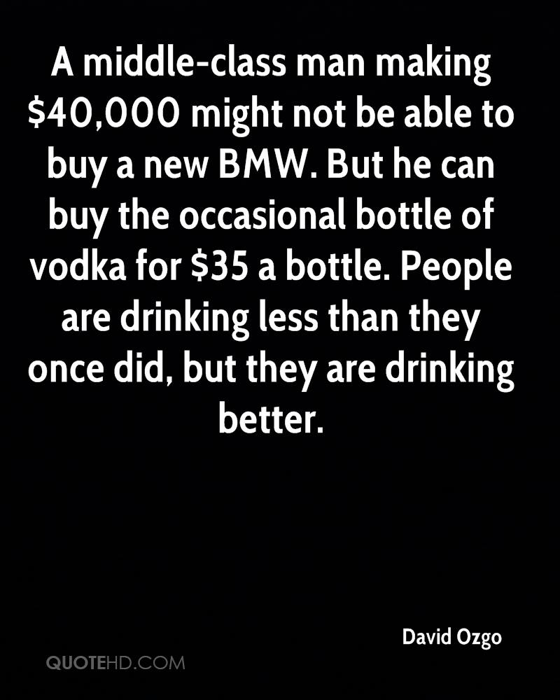 A middle-class man making $40,000 might not be able to buy a new BMW. But he can buy the occasional bottle of vodka for $35 a bottle. People are drinking less than they once did, but they are drinking better.