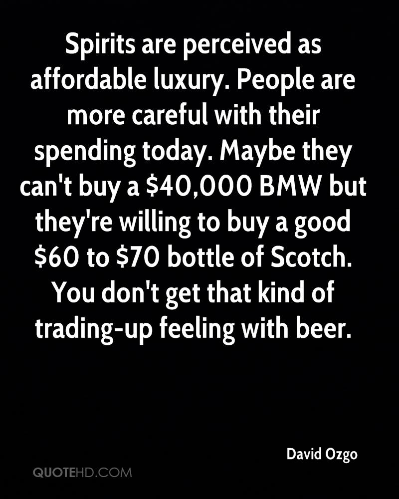 Spirits are perceived as affordable luxury. People are more careful with their spending today. Maybe they can't buy a $40,000 BMW but they're willing to buy a good $60 to $70 bottle of Scotch. You don't get that kind of trading-up feeling with beer.