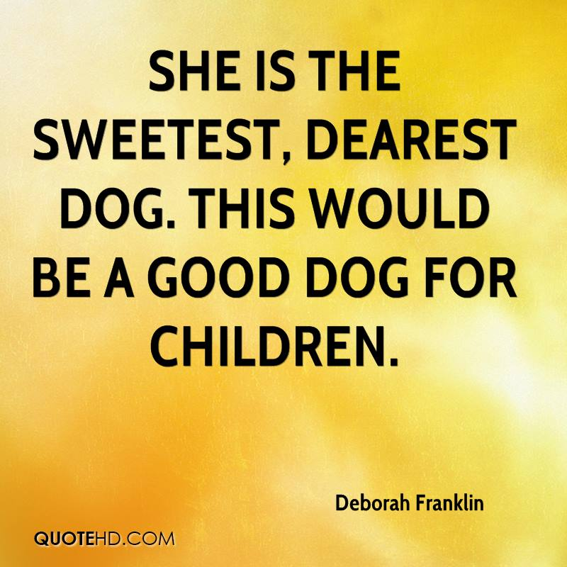 She is the sweetest, dearest dog. This would be a good dog for children.