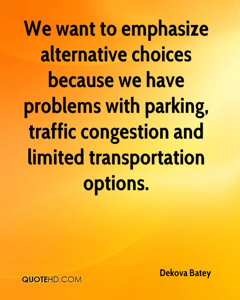 We want to emphasize alternative choices because we have problems with parking, traffic congestion and limited transportation options.