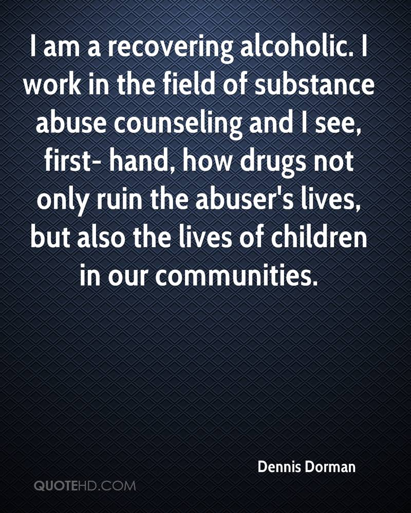 I am a recovering alcoholic. I work in the field of substance abuse counseling and I see, first- hand, how drugs not only ruin the abuser's lives, but also the lives of children in our communities.