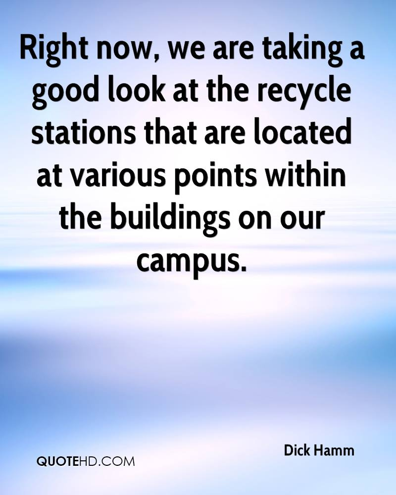 Right now, we are taking a good look at the recycle stations that are located at various points within the buildings on our campus.
