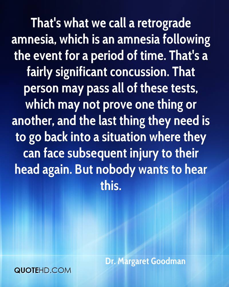 That's what we call a retrograde amnesia, which is an amnesia following the event for a period of time. That's a fairly significant concussion. That person may pass all of these tests, which may not prove one thing or another, and the last thing they need is to go back into a situation where they can face subsequent injury to their head again. But nobody wants to hear this.
