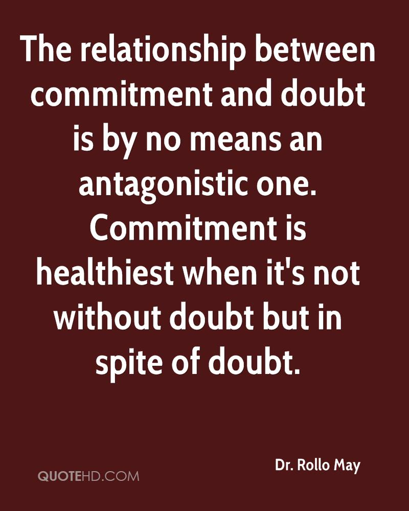 The relationship between commitment and doubt is by no means an antagonistic one. Commitment is healthiest when it's not without doubt but in spite of doubt.