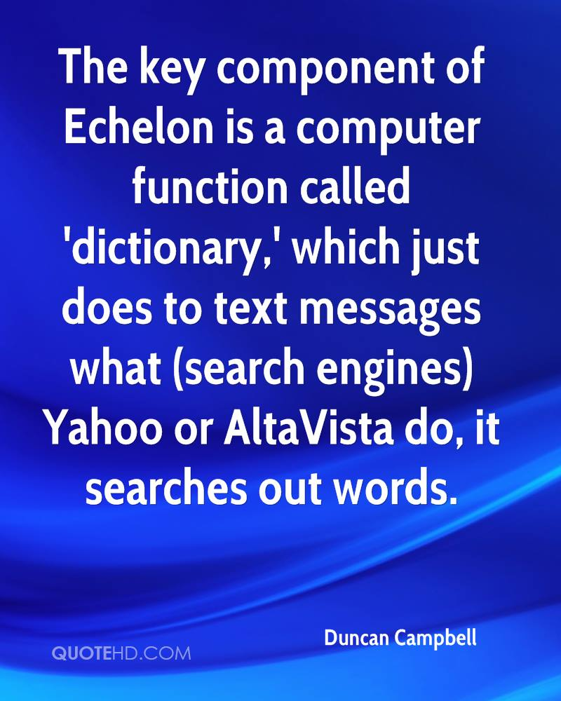 The key component of Echelon is a computer function called 'dictionary,' which just does to text messages what (search engines) Yahoo or AltaVista do, it searches out words.